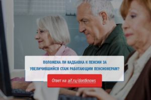Обстоятельства, при которых вам положена доплата к пенсии за стаж